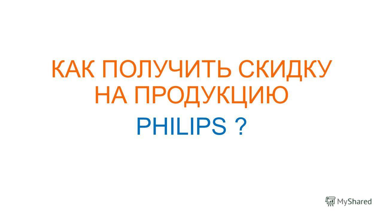КАК ПОЛУЧИТЬ СКИДКУ НА ПРОДУКЦИЮ PHILIPS ?