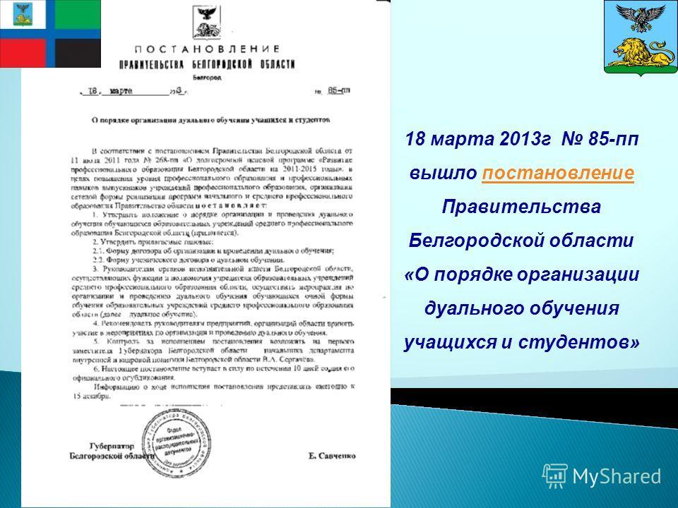 18 марта 2013 г 85-пп вышло постановление Правительства Белгородской областипостановление «О порядке организации дуального обучения учащихся и студентов»