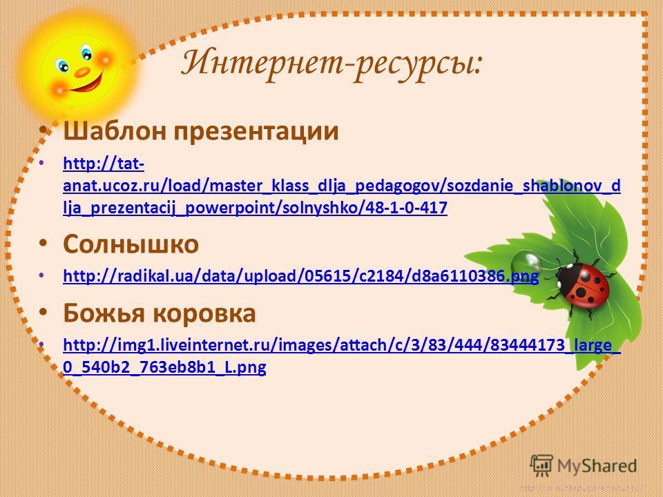 http://lorochkapogonec.ucoz.ru/ Интернет-ресурсы: Шаблон презентации http://tat- anat.ucoz.ru/load/master_klass_dlja_pedagogov/sozdanie_shablonov_d lja_prezentacij_powerpoint/solnyshko/48-1-0-417 http://tat- anat.ucoz.ru/load/master_klass_dlja_pedago