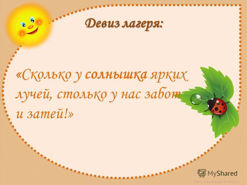 http://lorochkapogonec.ucoz.ru/ Девиз лагеря: «Сколько у солнышка ярких лучей, столько у нас забот и затей!»