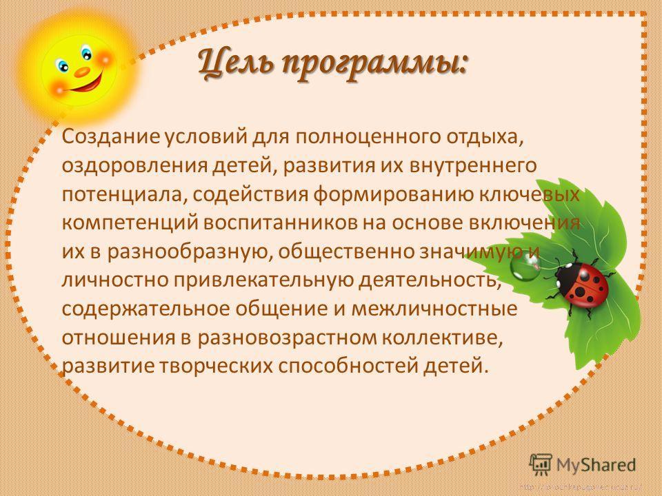 http://lorochkapogonec.ucoz.ru/ Цель программы: Создание условий для полноценного отдыха, оздоровления детей, развития их внутреннего потенциала, содействия формированию ключевых компетенций воспитанников на основе включения их в разнообразную, общес