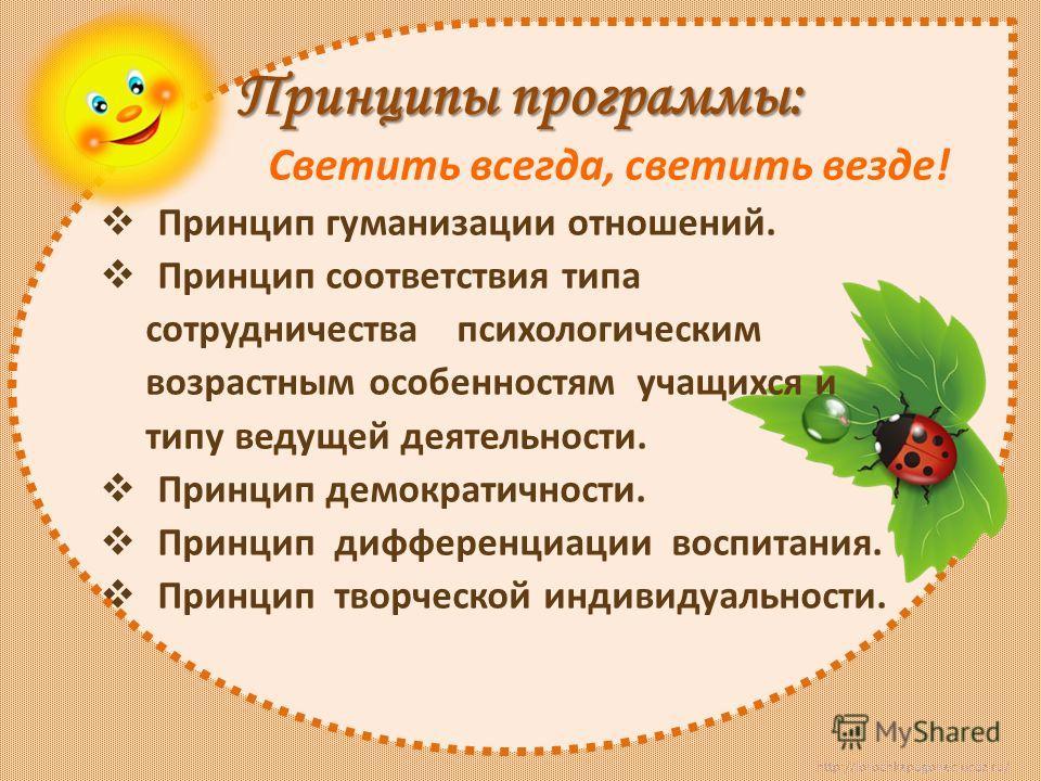 http://lorochkapogonec.ucoz.ru/ Принципы программы: Светить всегда, светить везде! Принцип гуманизации отношений. Принцип соответствия типа сотрудничества психологическим возрастным особенностям учащихся и типу ведущей деятельности. Принцип демократи