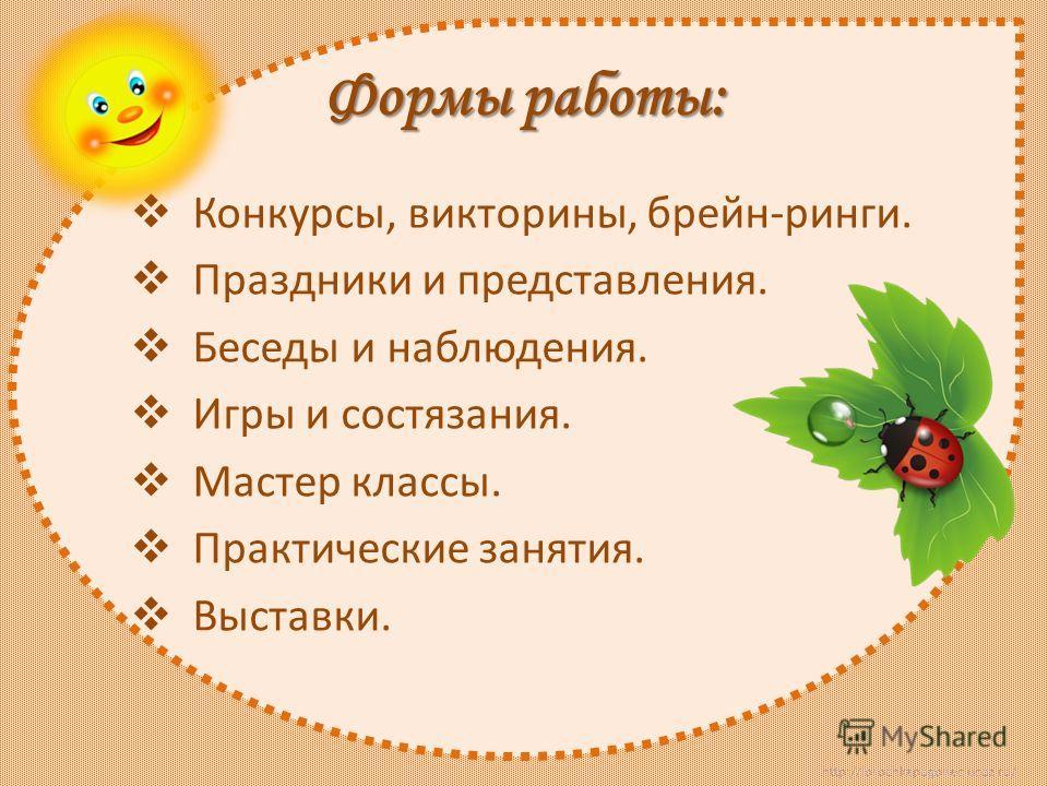 http://lorochkapogonec.ucoz.ru/ Формы работы: Конкурсы, викторины, брейн-ринги. Праздники и представления. Беседы и наблюдения. Игры и состязания. Мастер классы. Практические занятия. Выставки.