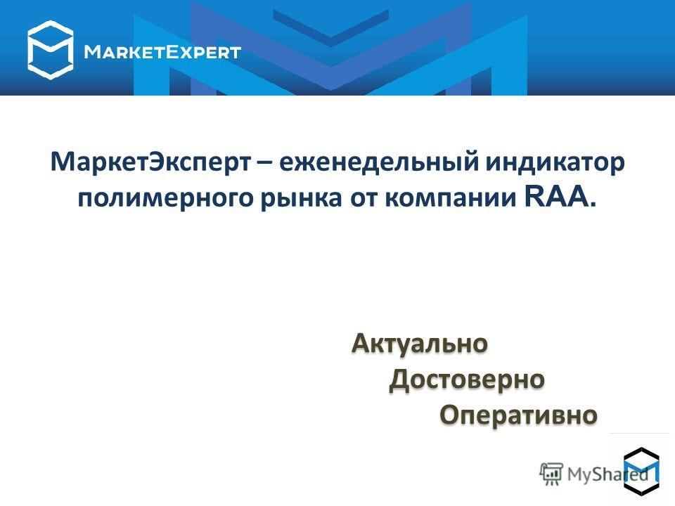 Маркет Эксперт – еженедельный индикатор полимерного рынка от компании RAA. Актуально Достоверно Оперативно Актуально Достоверно Оперативно