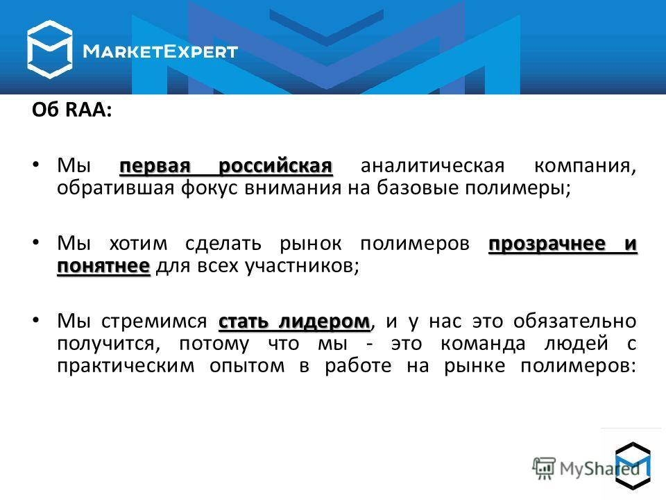 Об RAA: первая российская Мы первая российская аналитическая компания, обратившая фокус внимания на базовые полимеры; прозрачнее и понятнее Мы хотим сделать рынок полимеров прозрачнее и понятнее для всех участников; стать лидером Мы стремимся стать л
