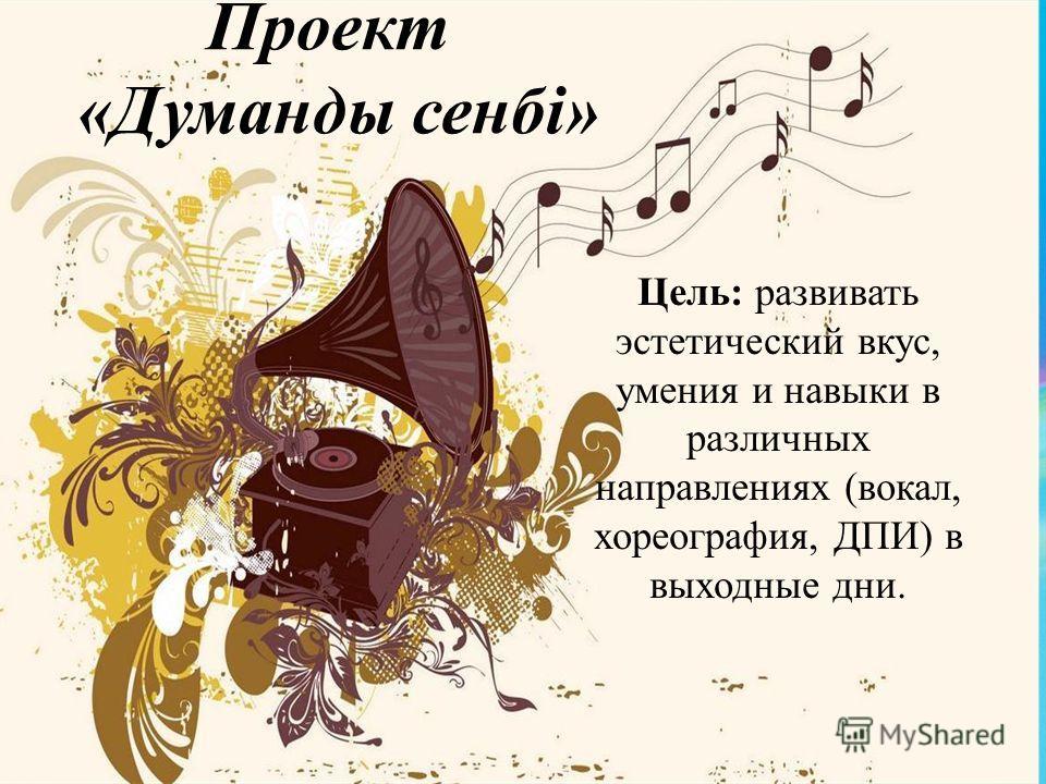 Проект «Думанды сенбі» Цель: развивать эстетический вкус, умения и навыки в различных направлениях (вокал, хореография, ДПИ) в выходные дни.