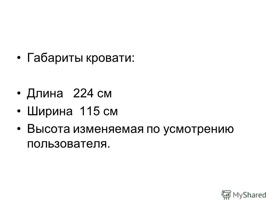 Габариты кровати: Длина 224 см Ширина 115 см Высота изменяемая по усмотрению пользователя.