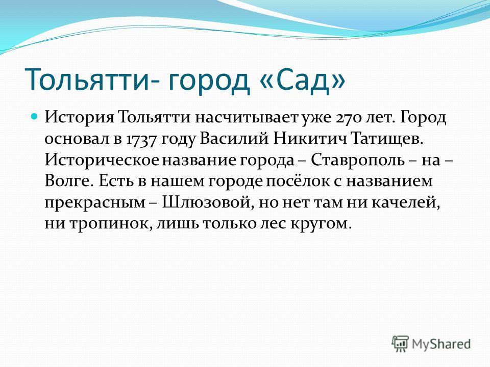 Тольятти- город «Сад» История Тольятти насчитывает уже 270 лет. Город основал в 1737 году Василий Никитич Татищев. Историческое название города – Ставрополь – на – Волге. Есть в нашем городе посёлок с названием прекрасным – Шлюзовой, но нет там ни ка