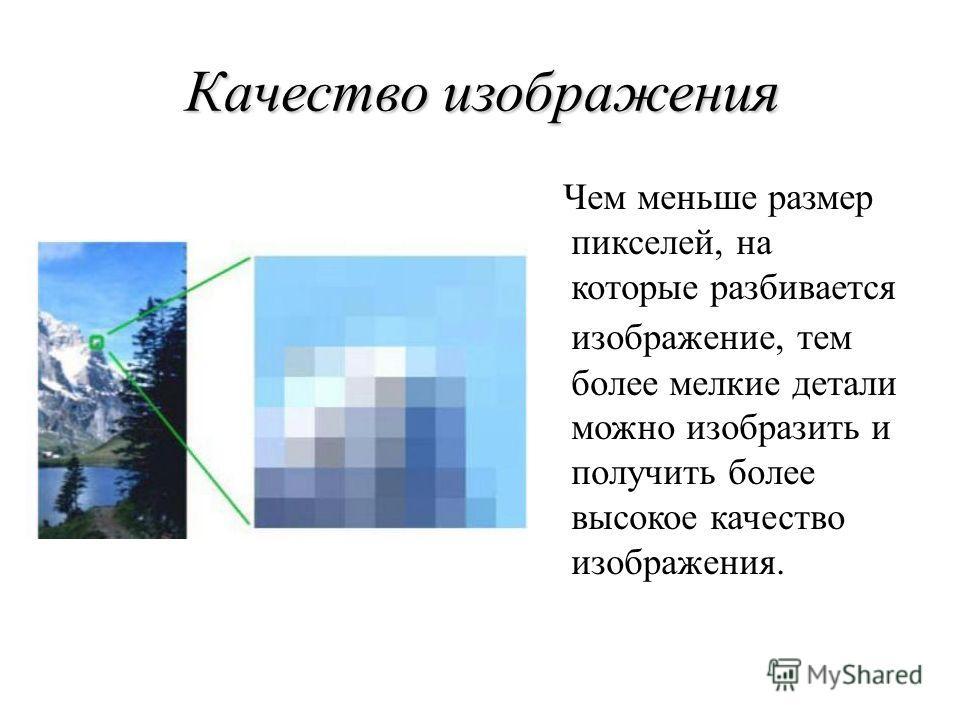 Качество изображения Чем меньше размер пикселей, на которые разбивается изображение, тем более мелкие детали можно изобразить и получить более высокое качество изображения.