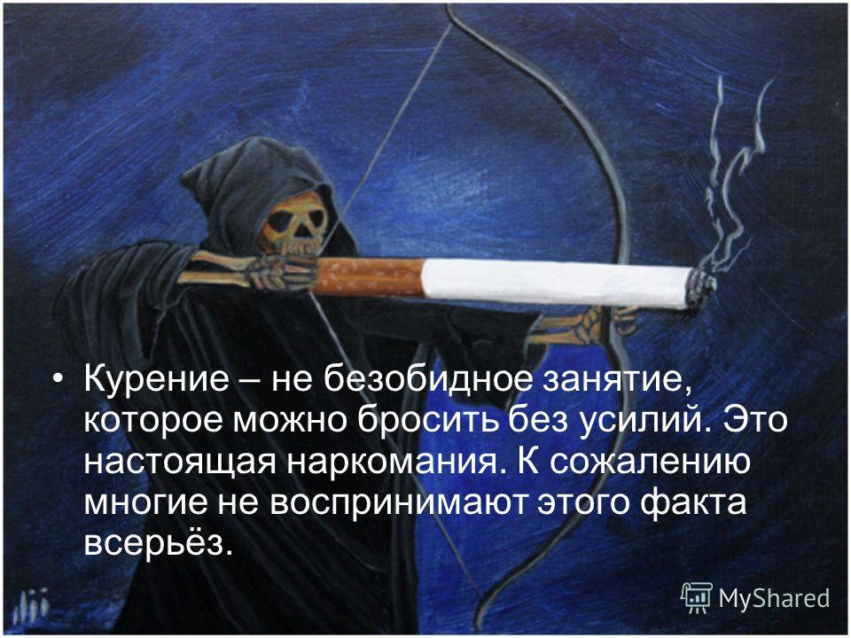 Курение – не безобидное занятие, которое можно бросить без усилий. Это настоящая наркомания. К сожалению многие не воспринимают этого факта всерьёз.
