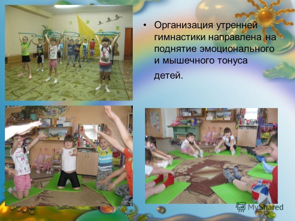 Организация утренней гимнастики направлена на поднятие эмоционального и мышечного тонуса детей.