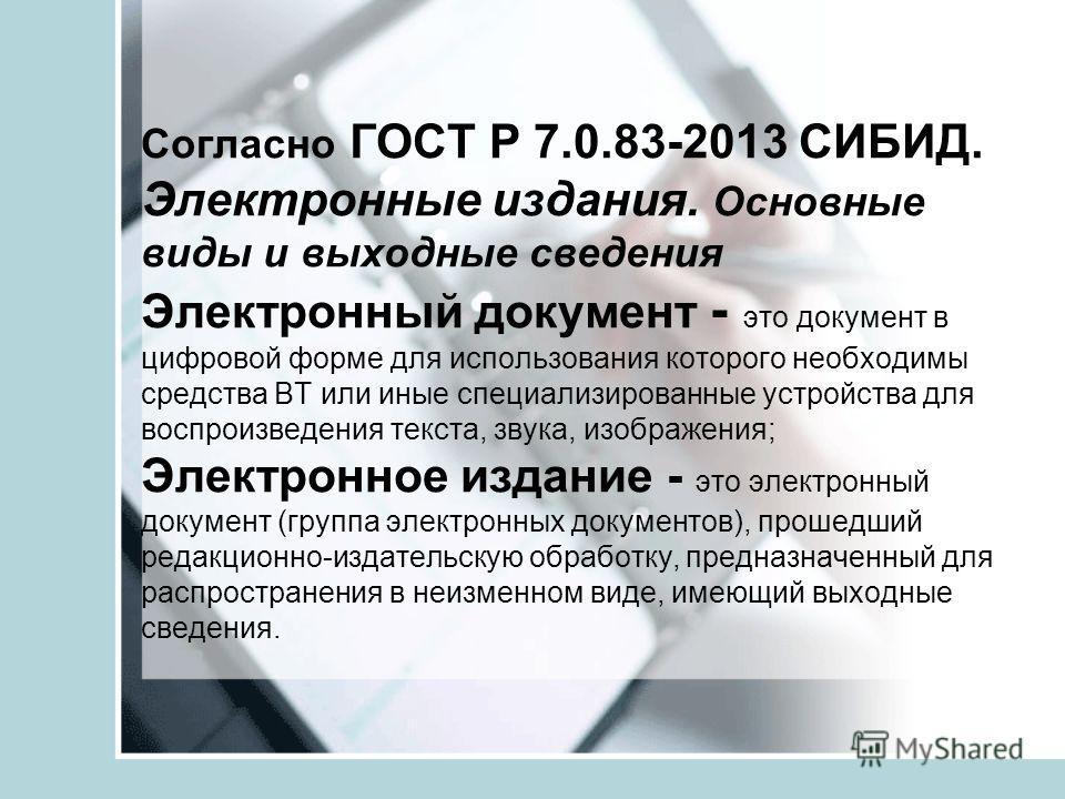 Согласно ГОСТ Р 7.0.83-2013 СИБИД. Электронные издания. Основные виды и выходные сведения Электронный документ - это документ в цифровой форме для использования которого необходимы средства ВТ или иные специализированные устройства для воспроизведени
