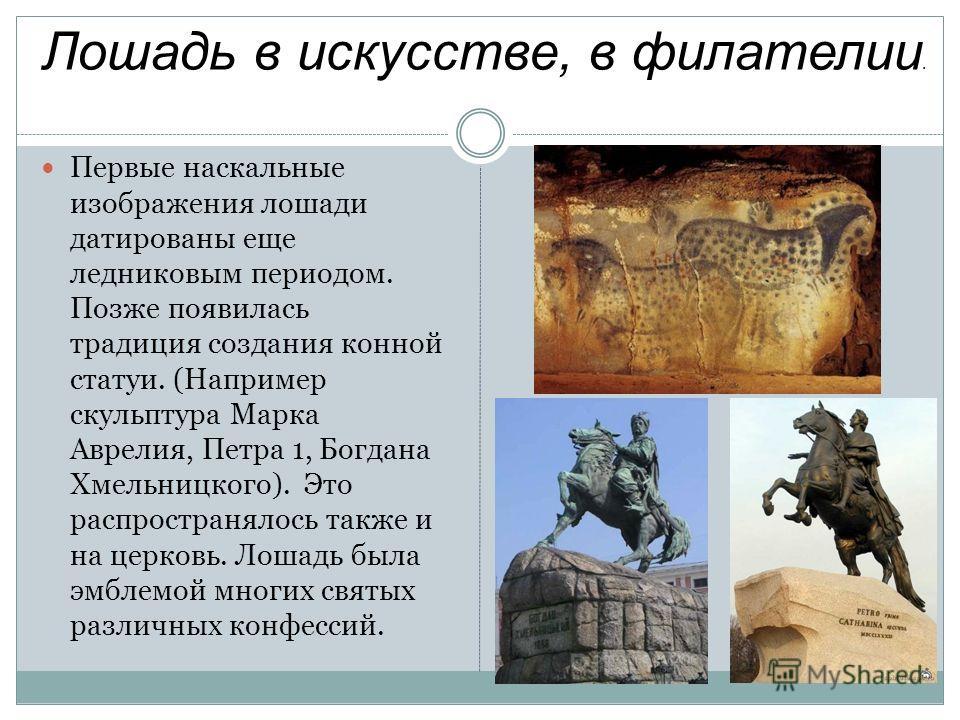 Лошадь в искусстве, в филателии. Первые наскальные изображения лошади датированы еще ледниковым периодом. Позже появилась традиция создания конной статуи. (Например скульптура Марка Аврелия, Петра 1, Богдана Хмельницкого). Это распространялось также