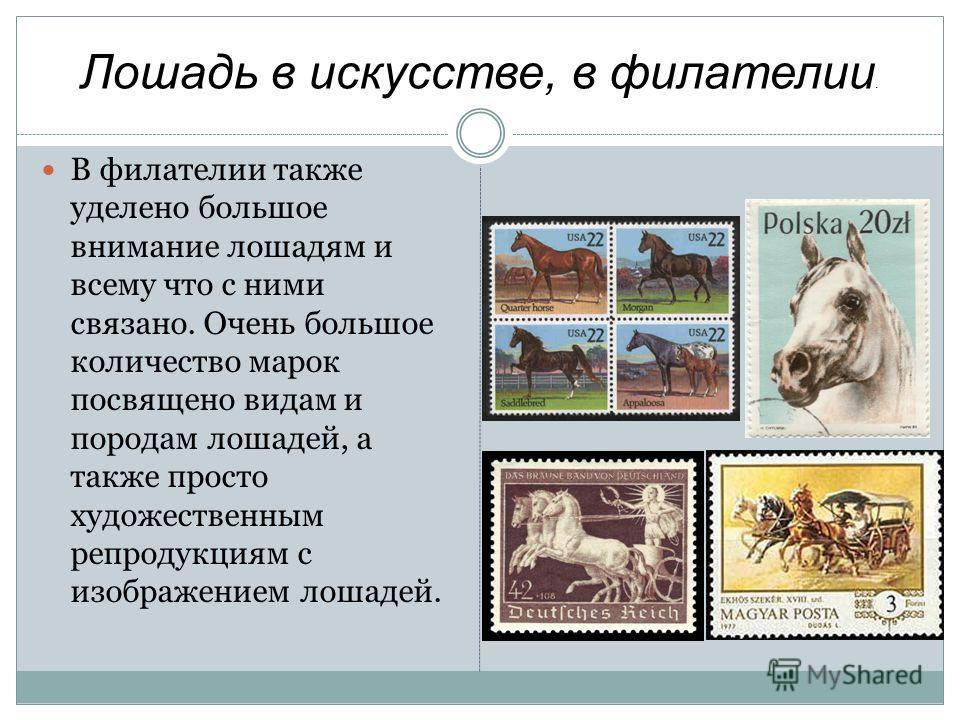 Лошадь в искусстве, в филателии. В филателии также уделено большое внимание лошадям и всему что с ними связано. Очень большое количество марок посвящено видам и породам лошадей, а также просто художественным репродукциям с изображением лошадей.