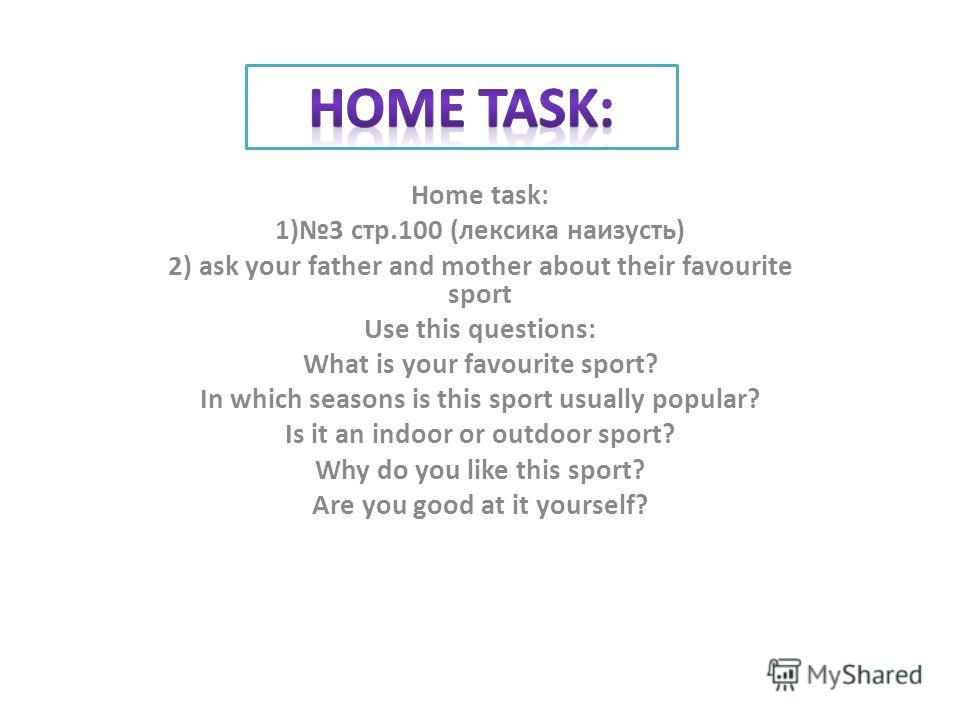Home task: 1)3 стр.100 (лексика наизусть) 2) ask your father and mother about their favourite sport Use this questions: What is your favourite sport? In which seasons is this sport usually popular? Is it an indoor or outdoor sport? Why do you like th