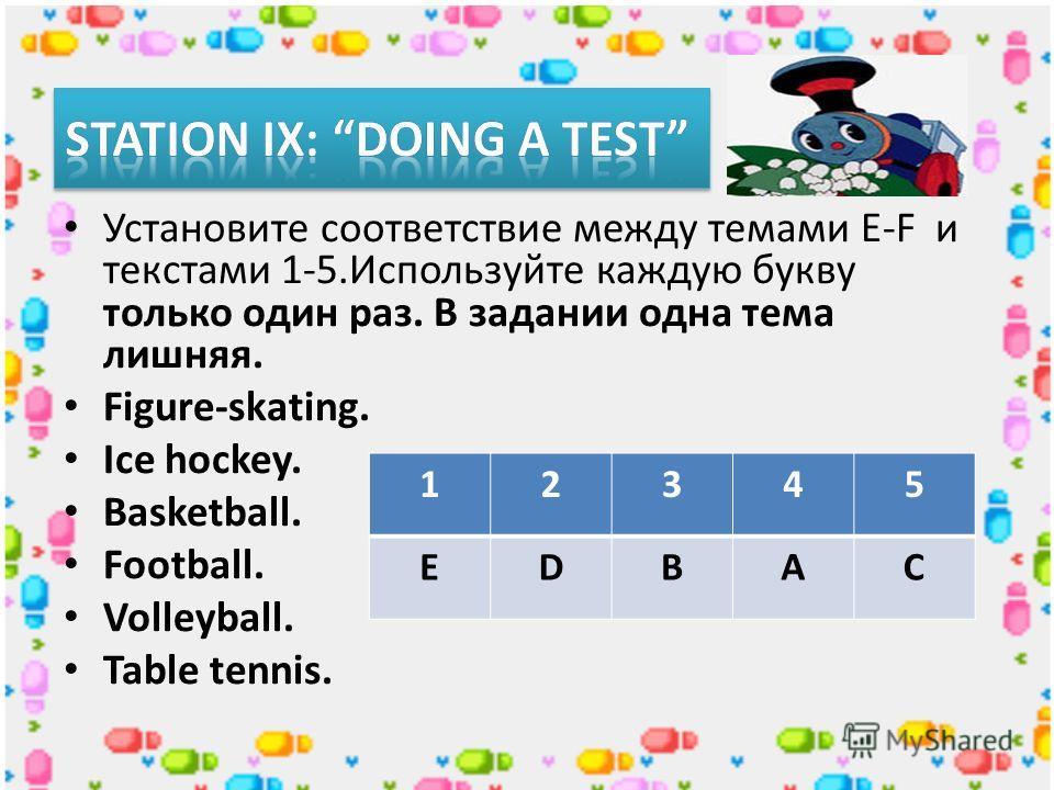 Установите соответствие между темами E-F и текстами 1-5. Используйте каждую букву только один раз. В задании одна тема лишняя. Figure-skating. Ice hockey. Basketball. Football. Volleyball. Table tennis. 12345 EDBAC
