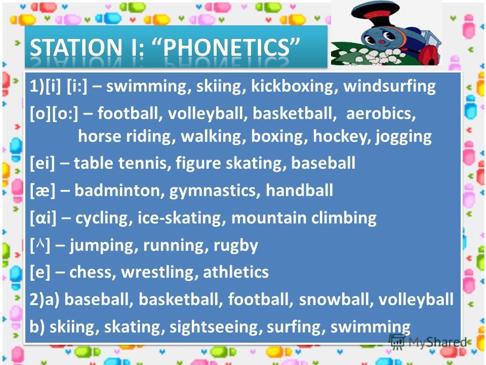 1)[i] [i:] – swimming, skiing, kickboxing, windsurfing [о][о:] – football, volleyball, basketball, aerobics, horse riding, walking, boxing, hockey, jogging [ei] – table tennis, figure skating, baseball [æ] – badminton, gymnastics, handball [αi] – cyc