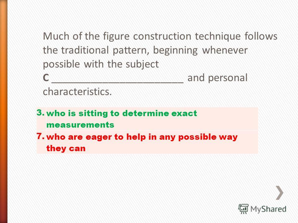Much of the figure construction technique follows the traditional pattern, beginning whenever possible with the subject C _______________________ and personal characteristics. 3. who is sitting to determine exact measurements 7. who are eager to help