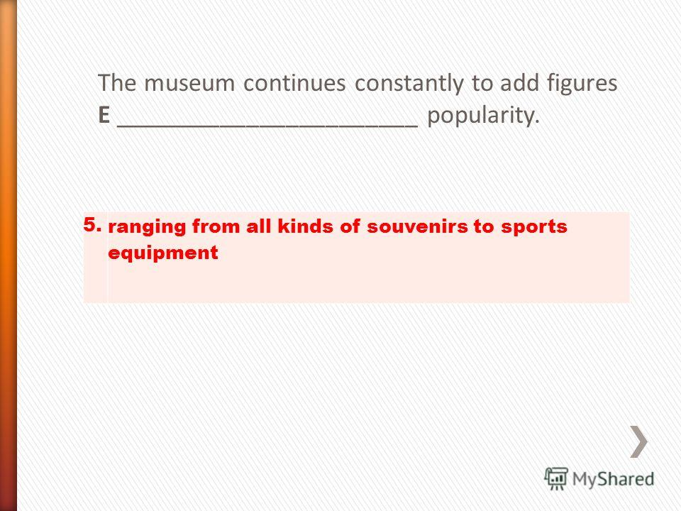 The museum continues constantly to add figures E _______________________ popularity. 5. ranging from all kinds of souvenirs to sports equipment