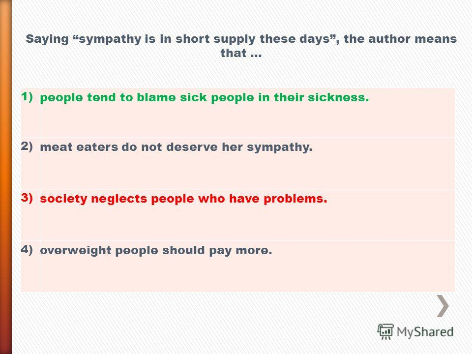 1) people tend to blame sick people in their sickness. 2) meat eaters do not deserve her sympathy. 3) society neglects people who have problems. 4) overweight people should pay more. Saying sympathy is in short supply these days, the author means tha