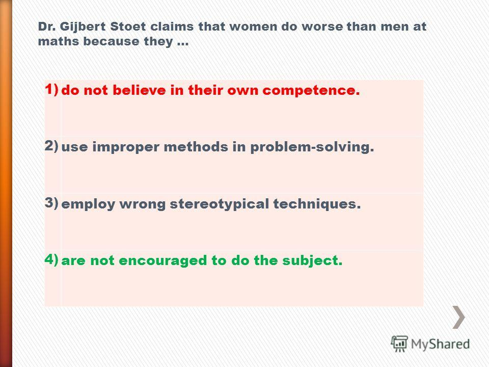 1) do not believe in their own competence. 2) use improper methods in problem-solving. 3) employ wrong stereotypical techniques. 4) are not encouraged to do the subject. Dr. Gijbert Stoet claims that women do worse than men at maths because they …