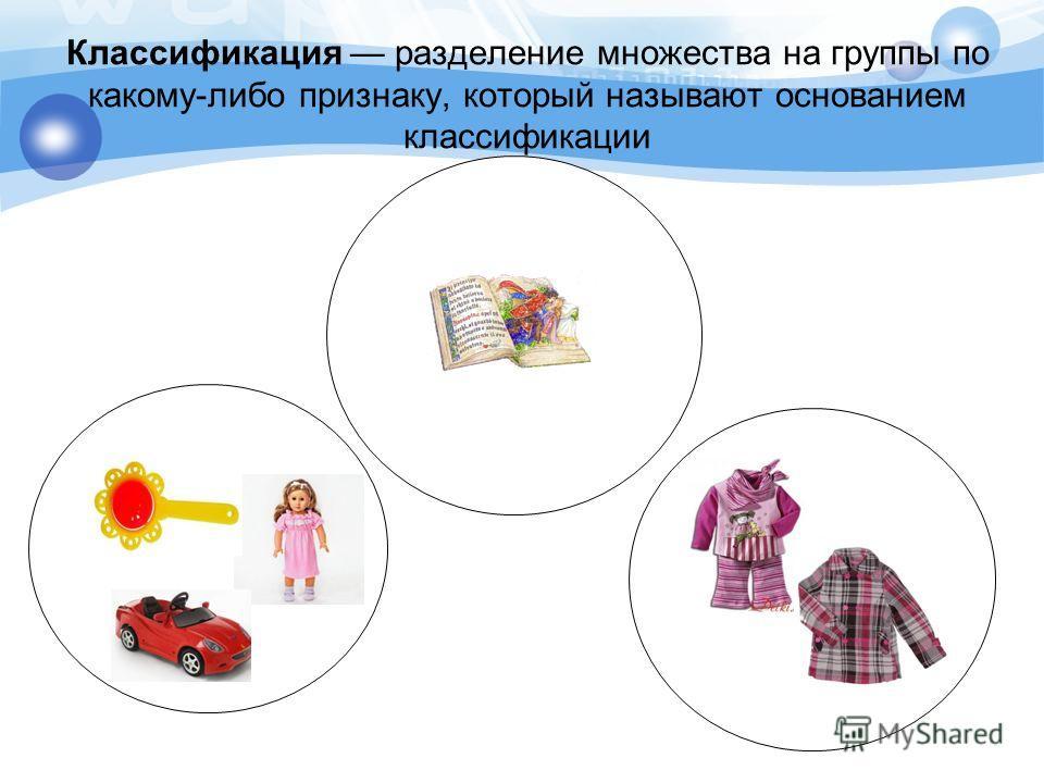 Классификация разделение множества на группы по какому-либо признаку, который называют основанием классификации
