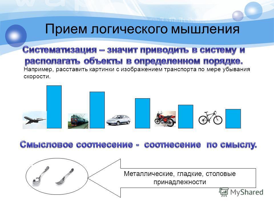 Например, расставить картинки с изображением транспорта по мере убывания скорости. Прием логического мышления Металлические, гладкие, столовые принадлежности