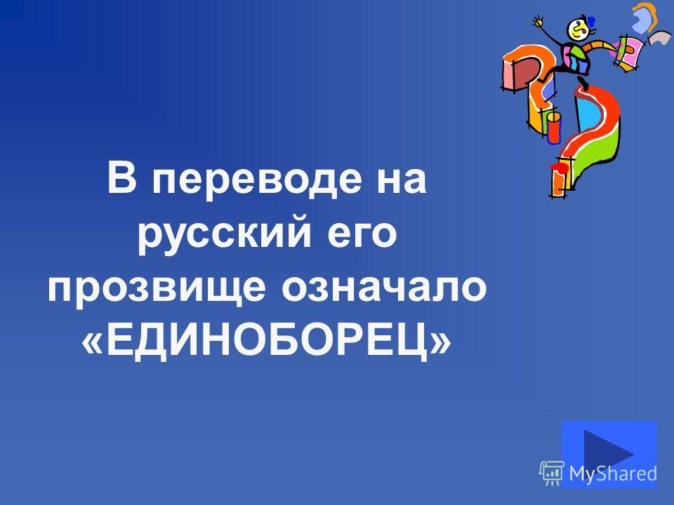 В переводе на русский его прозвище означало «ЕДИНОБОРЕЦ»