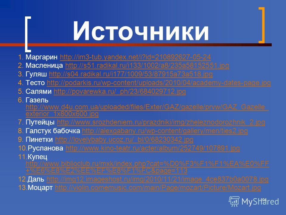 104 Источники 1. Маргарин http://im3-tub.yandex.net/i?id=210892627-05-24http://im3-tub.yandex.net/i?id=210892627-05-24 2. Масленица http://s51.radikal.ru/i133/1002/a8/235a58152551.jpghttp://s51.radikal.ru/i133/1002/a8/235a58152551. jpg 3. Гуляш http: