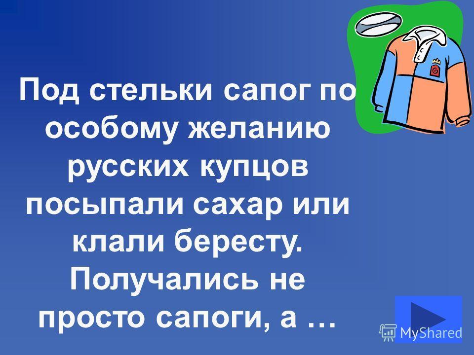 Под стельки сапог по особому желанию русских купцов посыпали сахар или клали бересту. Получались не просто сапоги, а …