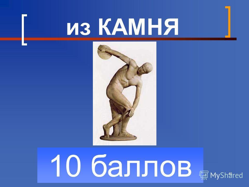 45 10 баллов из КАМНЯ
