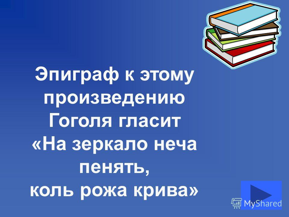Эпиграф к этому произведению Гоголя гласит «На зеркало неча пенять, коль рожа крива»