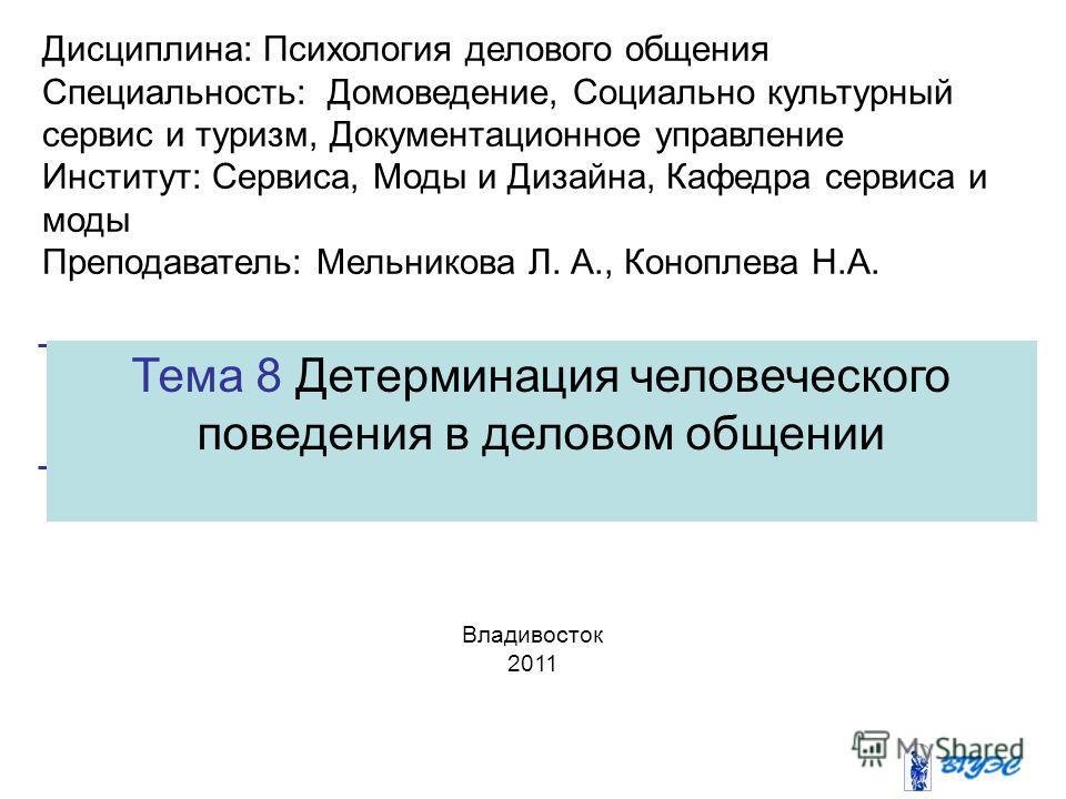 Тема 8 Детерминация человеческого поведения в деловом общении Владивосток 2011 Дисциплина: Психология делового общения Специальность: Домоведение, Социально культурный сервис и туризм, Документационное управление Институт: Сервиса, Моды и Дизайна, Ка