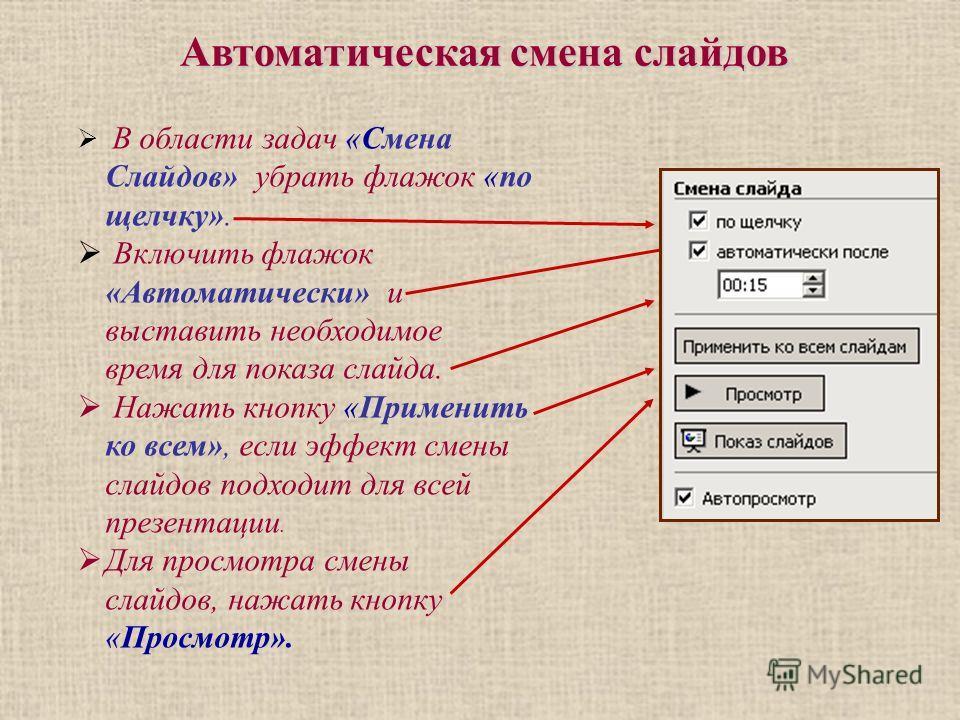 Автоматическая смена слайдов В области задач «Смена Слайдов» убрать флажок «по щелчку». Включить флажок «Автоматически» и выставить необходимое время для показа слайда. Нажать кнопку «Применить ко всем», если эффект смены слайдов подходит для всей пр