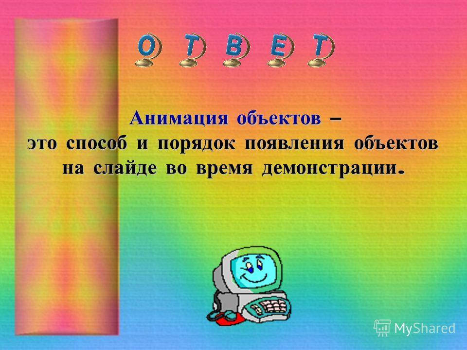 Анимация объектов – это способ и порядок появления объектов на слайде во время демонстрации.