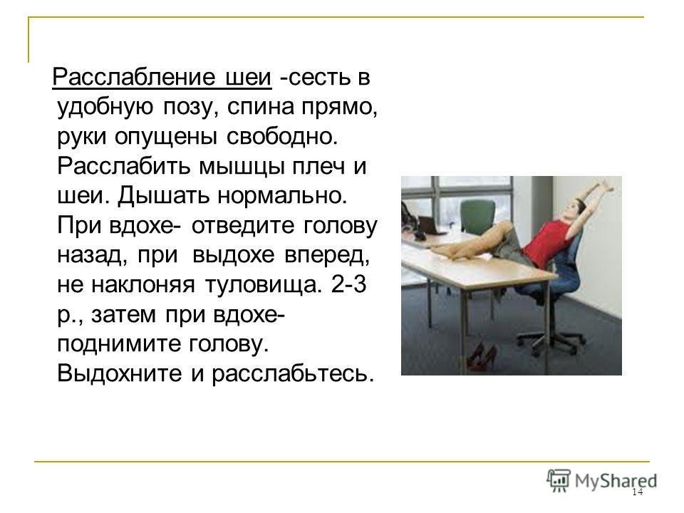 14 Расслабление шеи -сесть в удобную позу, спина прямо, руки опущены свободно. Расслабить мышцы плеч и шеи. Дышать нормально. При вдохе- отведите голову назад, при выдохе вперед, не наклоняя туловища. 2-3 р., затем при вдохе- поднимите голову. Выдохн