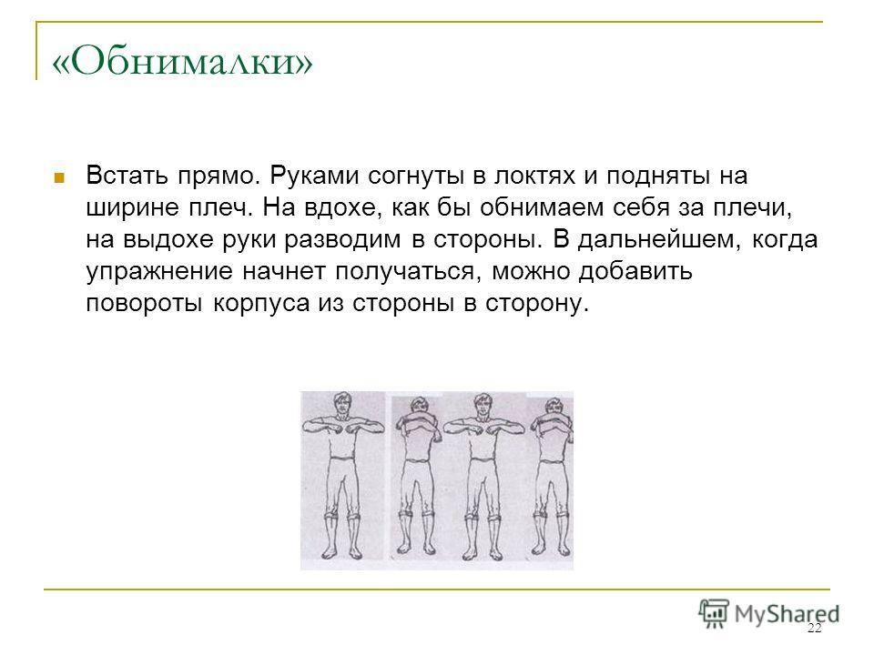 22 «Обнималки» Встать прямо. Руками согнуты в локтях и подняты на ширине плеч. На вдохе, как бы обнимаем себя за плечи, на выдохе руки разводим в стороны. В дальнейшем, когда упражнение начнет получаться, можно добавить повороты корпуса из стороны в