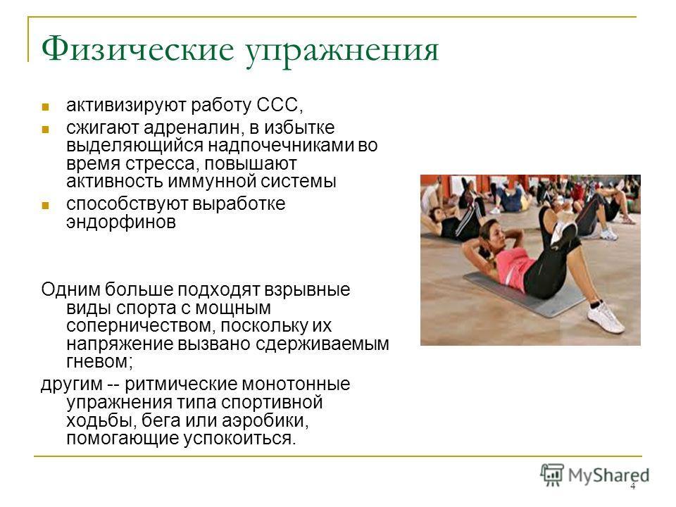 4 Физические упражнения активизируют работу ССС, сжигают адреналин, в избытке выделяющийся надпочечниками во время стресса, повышают активность иммунной системы способствуют выработке эндорфинов Одним больше подходят взрывные виды спорта с мощным соп