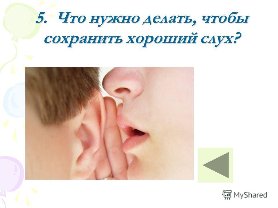 5. Что нужно делать, чтобы сохранить хороший слух?