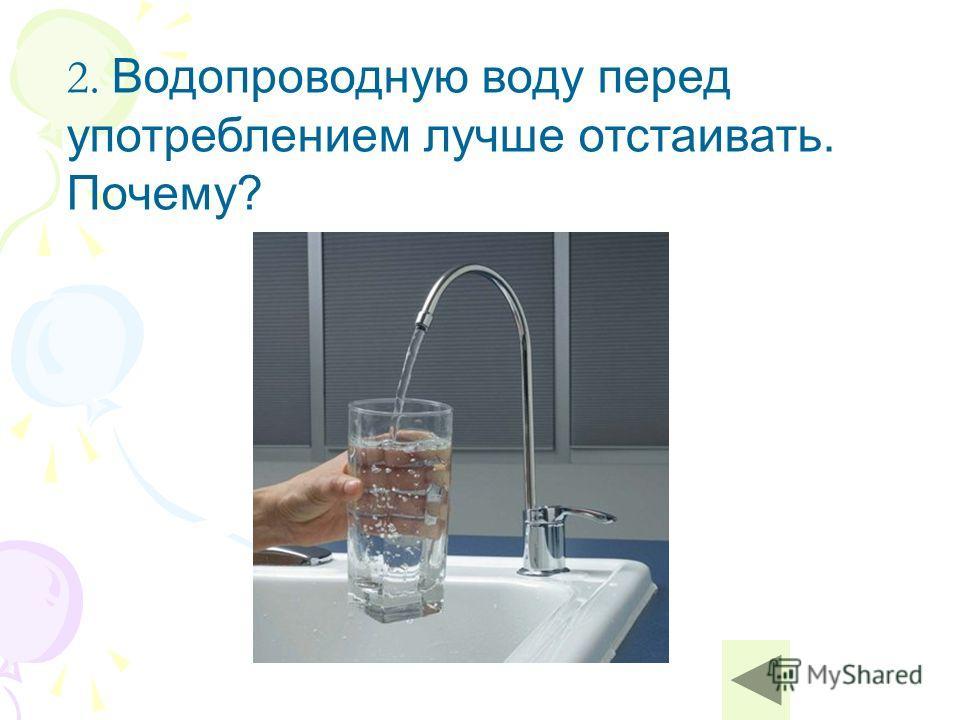 2. Водопроводную воду перед употреблением лучше отстаивать. Почему?