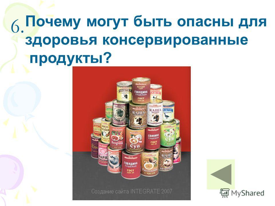 6. Почему могут быть опасны для здоровья консервированные продукты?