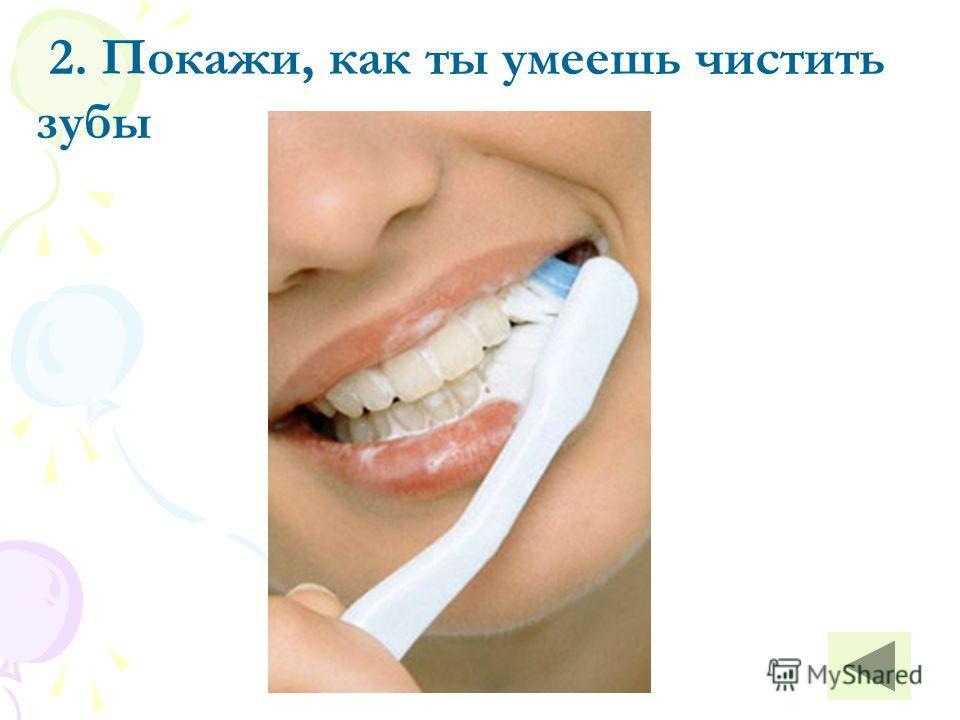 2. Покажи, как ты умеешь чистить зубы