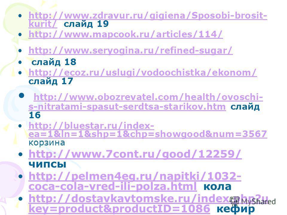 http://www.zdravur.ru/gigiena/Sposobi-brosit- kurit/ слайд 19http://www.zdravur.ru/gigiena/Sposobi-brosit- kurit/ http://www.mapcook.ru/articles/114/ http://www.seryogina.ru/refined-sugar/ слайд 18 http://ecoz.ru/uslugi/vodoochistka/ekonom/ слайд 17h