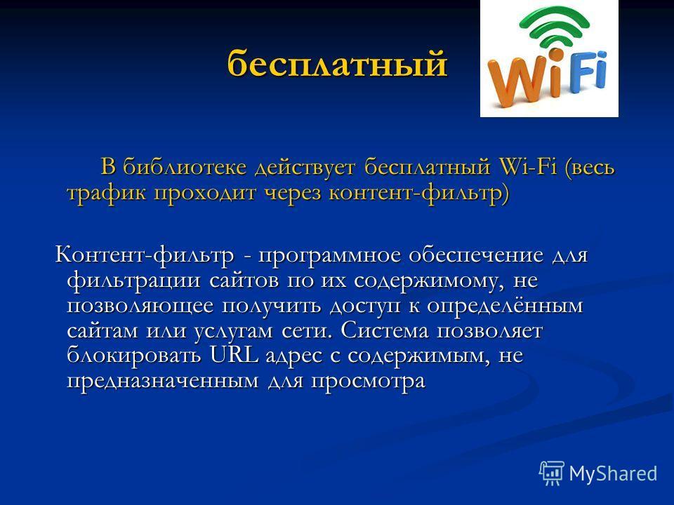 бесплатный В библиотеке действует бесплатный Wi-Fi (весь трафик проходит через контент-фильтр) В библиотеке действует бесплатный Wi-Fi (весь трафик проходит через контент-фильтр) Контент-фильтр - программное обеспечение для фильтрации сайтов по их со
