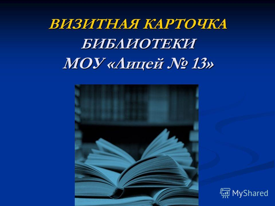ВИЗИТНАЯ КАРТОЧКА БИБЛИОТЕКИ МОУ «Лицей 13»