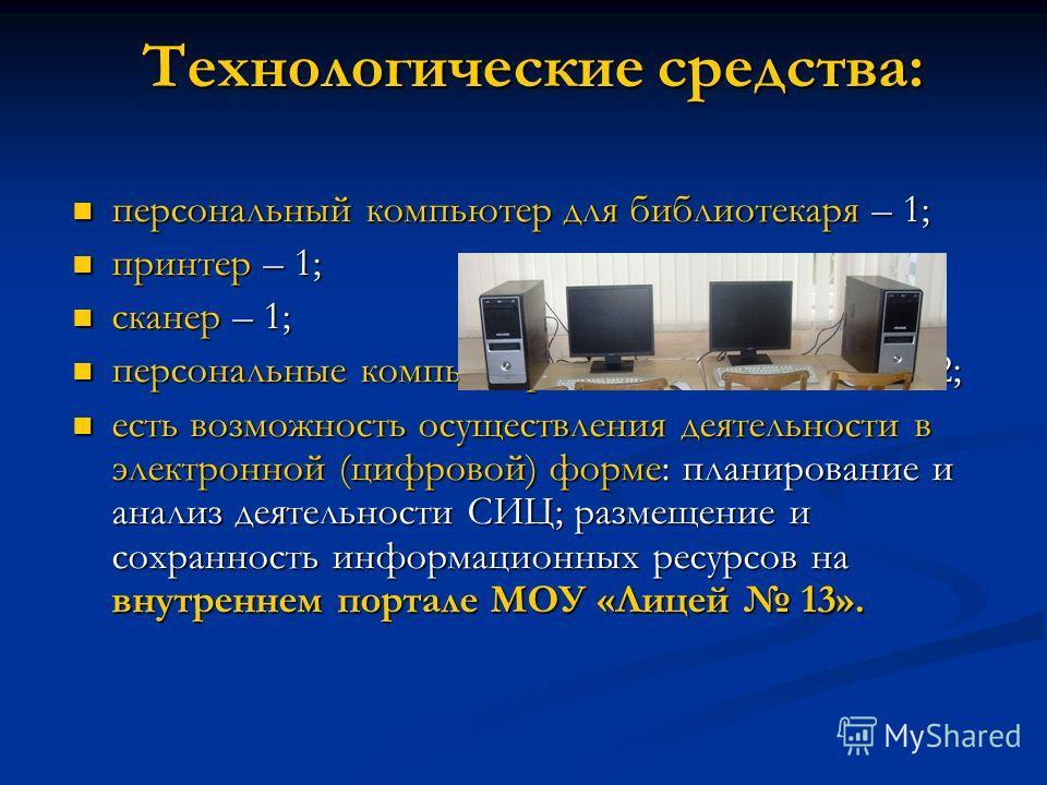 Технологические средства: персональный компьютер для библиотекаря – 1; персональный компьютер для библиотекаря – 1; принтер – 1; принтер – 1; сканер – 1; сканер – 1; персональные компьютеры для пользователей – 2; персональные компьютеры для пользоват
