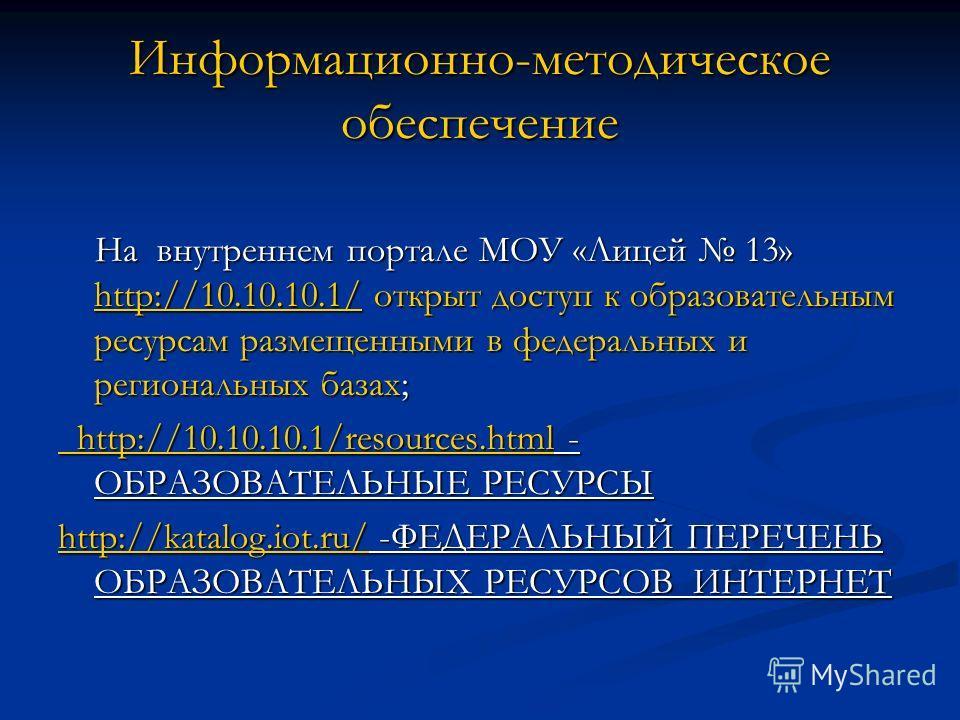Информационно-методическое обеспечение На внутреннем портале МОУ «Лицей 13» http://10.10.10.1/ открыт доступ к образовательным ресурсам размещенными в федеральных и региональных базах; На внутреннем портале МОУ «Лицей 13» http://10.10.10.1/ открыт до