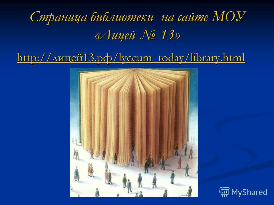 Страница библиотеки на сайте МОУ «Лицей 13» http://лицей 13.рф/lyceum_today/library.html