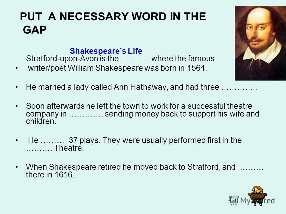Shakespeares Life Stratford-upon-Avon is the ……… where the famous writer/poet William Shakespeare was born in 1564. He married a lady called Ann Hathaway, and had three …………. Soon afterwards he left the town to work for a successful theatre company i