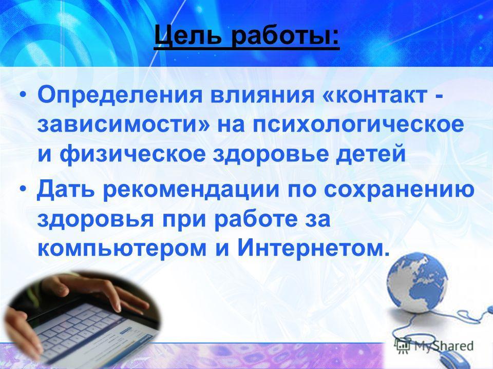 Цель работы: Определения влияния «контакт - зависимости» на психологическое и физическое здоровье детей Дать рекомендации по сохранению здоровья при работе за компьютером и Интернетом.
